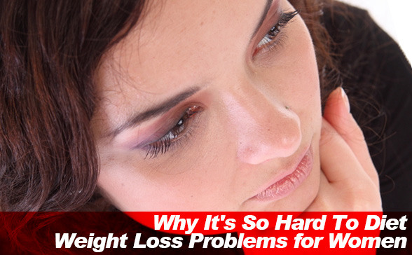 Why It's So Hard To Diet: Weight Loss Problems for Women